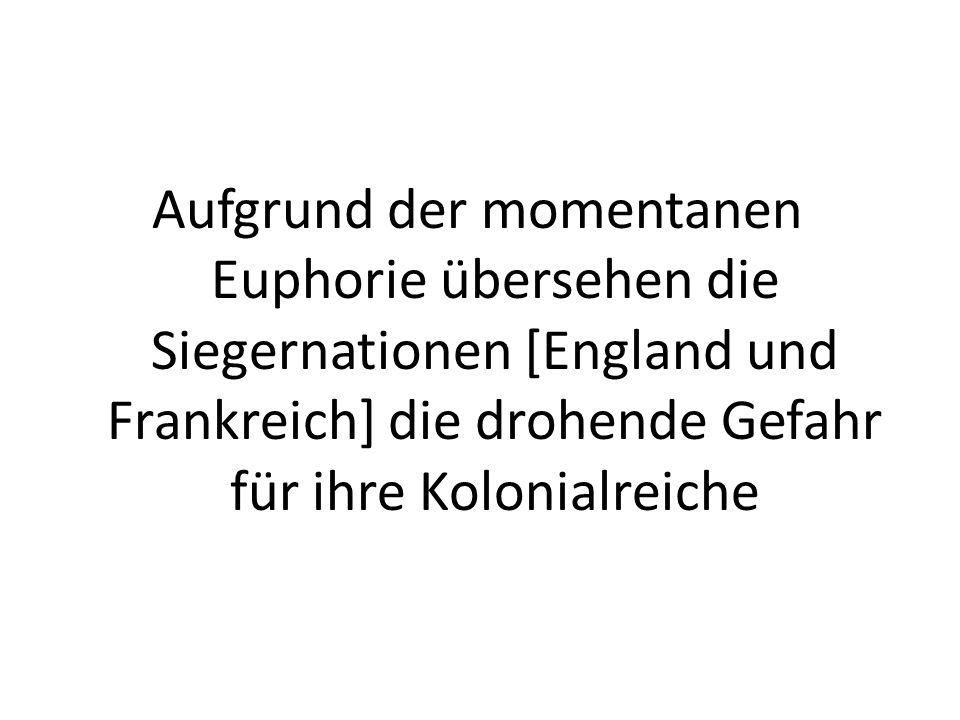 Aufgrund der momentanen Euphorie übersehen die Siegernationen [England und Frankreich] die drohende Gefahr für ihre Kolonialreiche